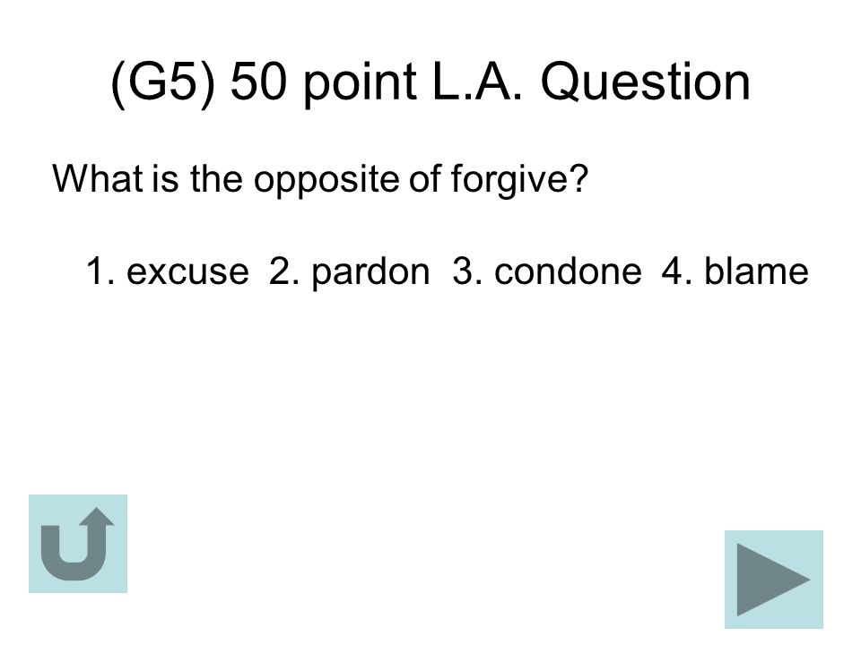 (G5) 50 point L.A. Question What is the opposite of forgive.