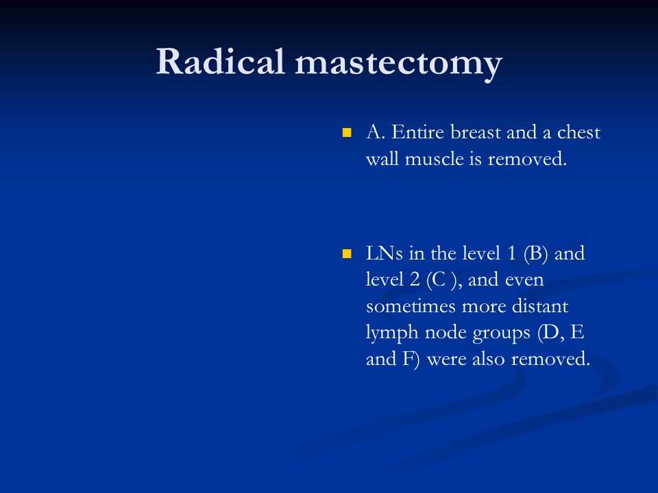 Radical mastectomyA. Entire breast and a chest wall muscle is removed.