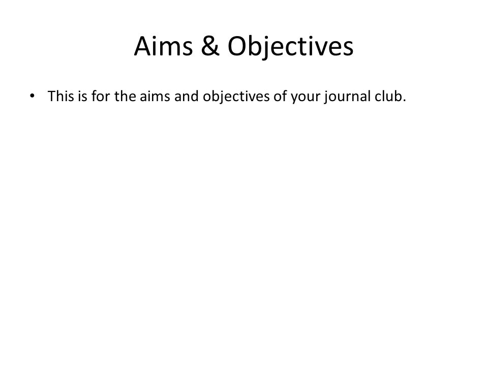 Aims & Objectives This is for the aims and objectives of your journal club. 5