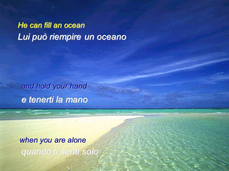 Lui può riempire un oceano