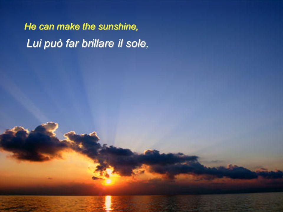 Lui può far brillare il sole,