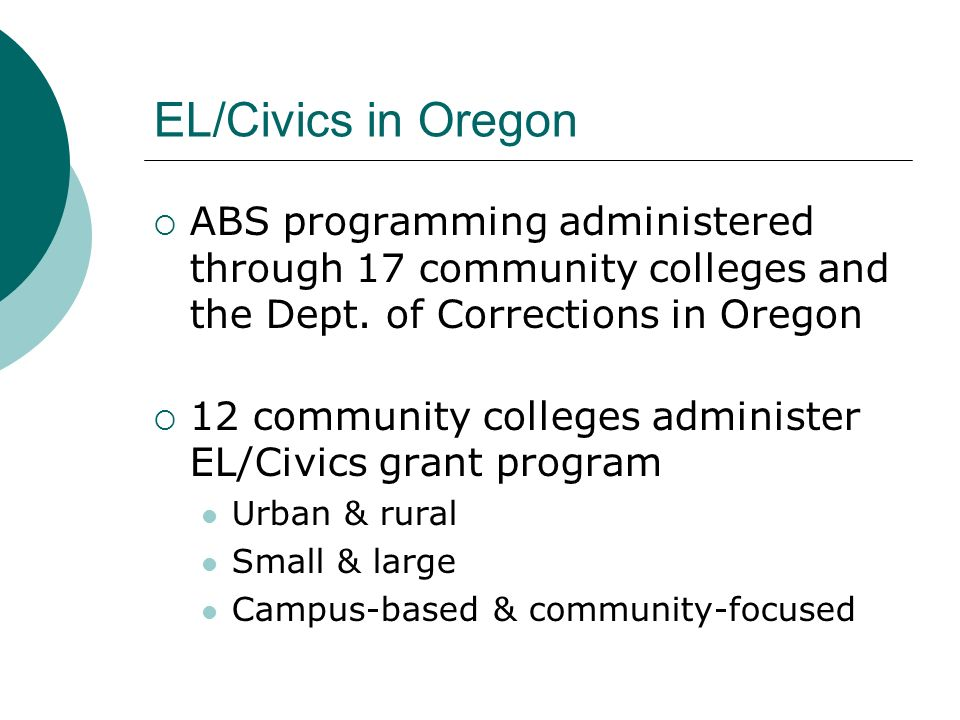 EL/Civics in Oregon ABS programming administered through 17 community colleges and the Dept. of Corrections in Oregon.