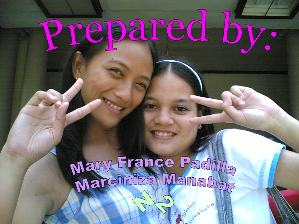 Prepared by: Mary France Padilla Marciniza Manabat N2