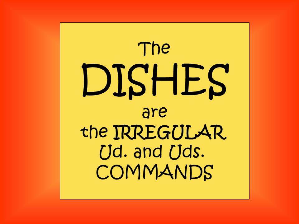 The DISHES are the IRREGULAR Ud. and Uds. COMMANDS