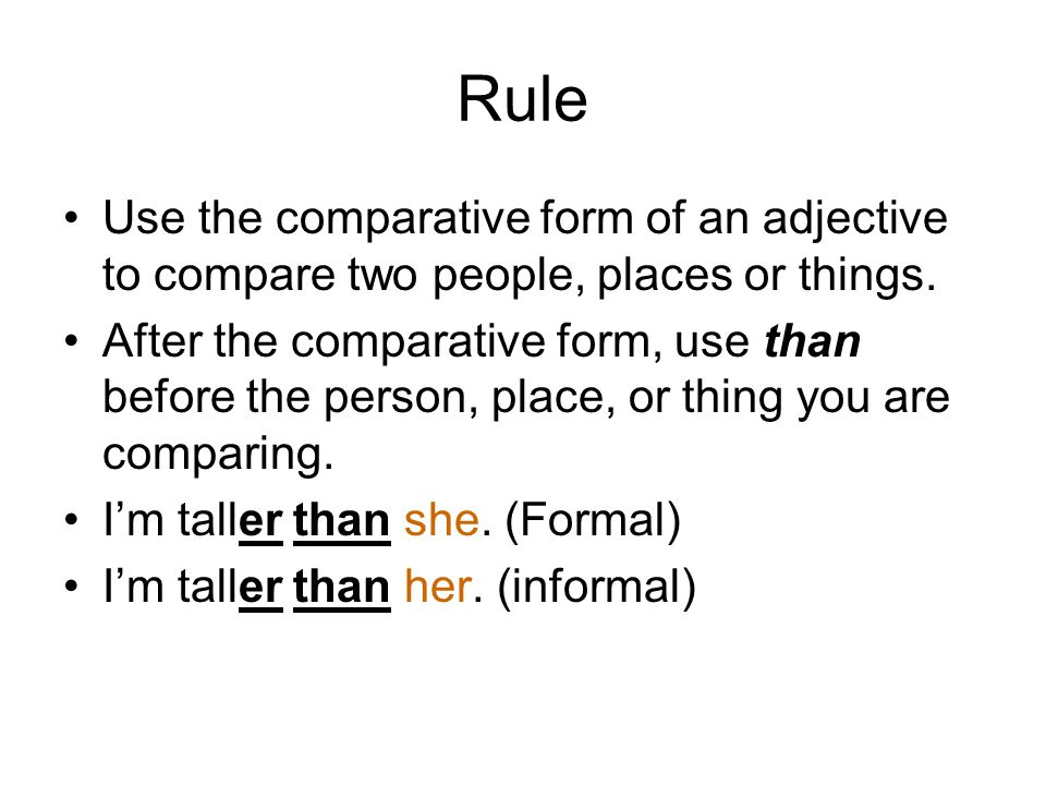 RuleUse the comparative form of an adjective to compare two people, places or things.