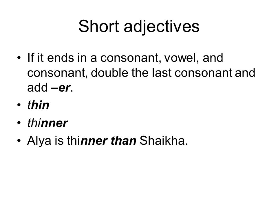 Short adjectivesIf it ends in a consonant, vowel, and consonant, double the last consonant and add –er.