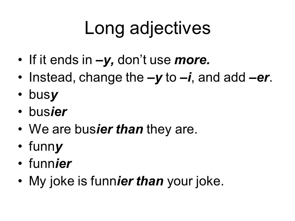 Long adjectives If it ends in –y, don't use more.