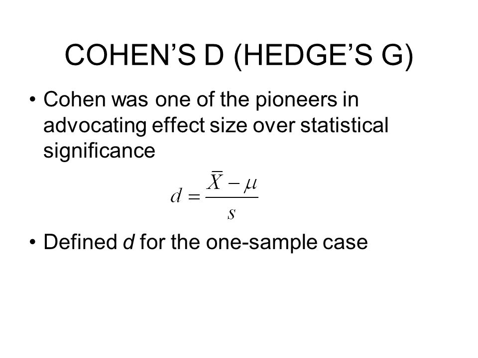 COHEN'S D (HEDGE'S G) Cohen was one of the pioneers in advocating effect size over statistical significance.