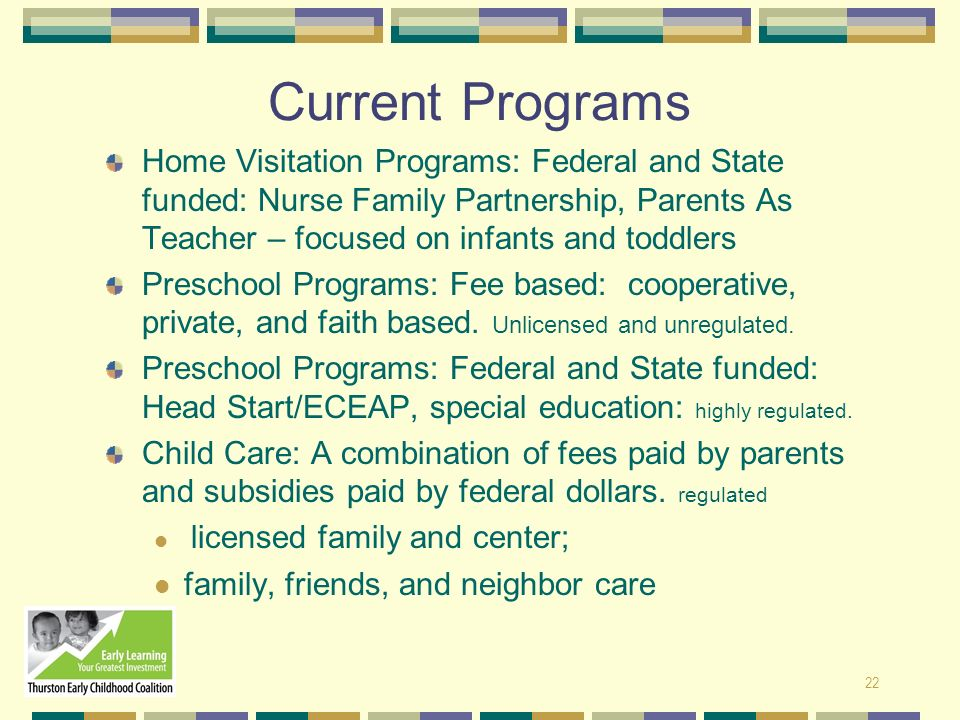 Current Programs Home Visitation Programs: Federal and State funded: Nurse Family Partnership, Parents As Teacher – focused on infants and toddlers.