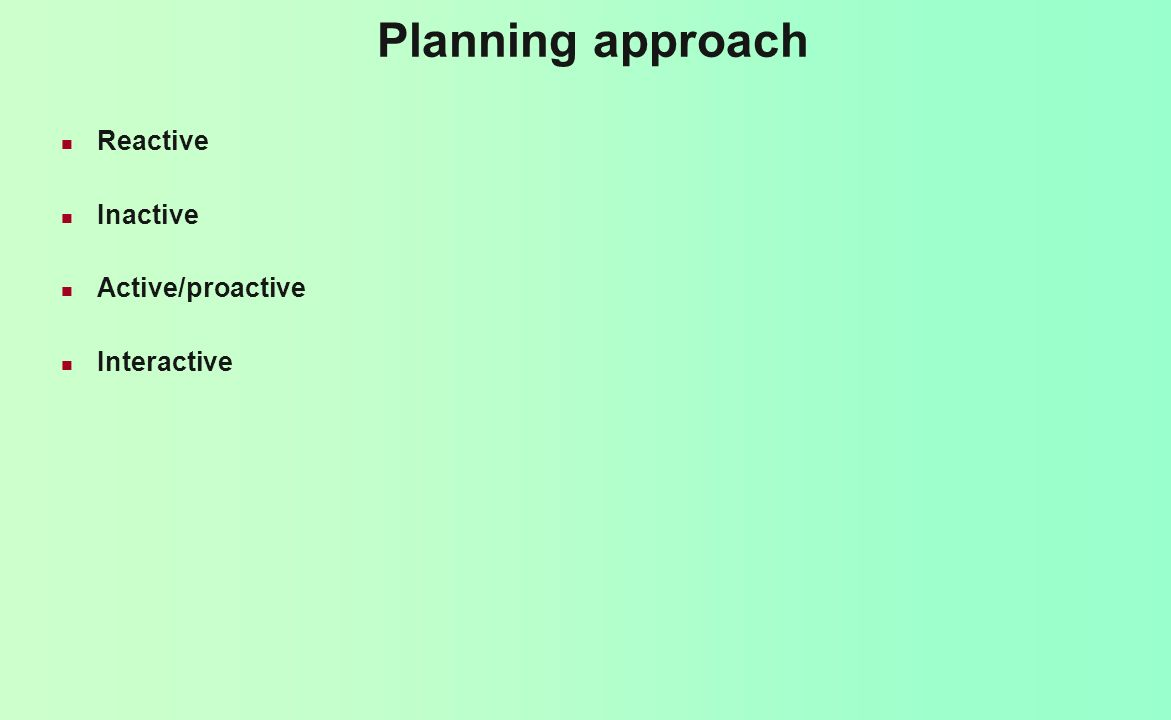 Planning approach Reactive Inactive Active/proactive Interactive