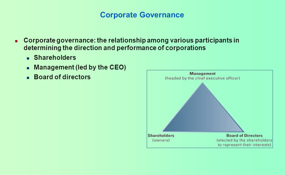 Corporate Governance Corporate governance: the relationship among various participants in determining the direction and performance of corporations.
