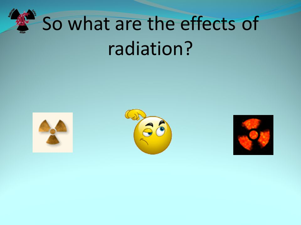 So what are the effects of radiation