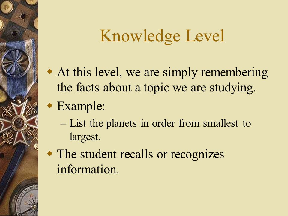 Knowledge Level At this level, we are simply remembering the facts about a topic we are studying. Example: