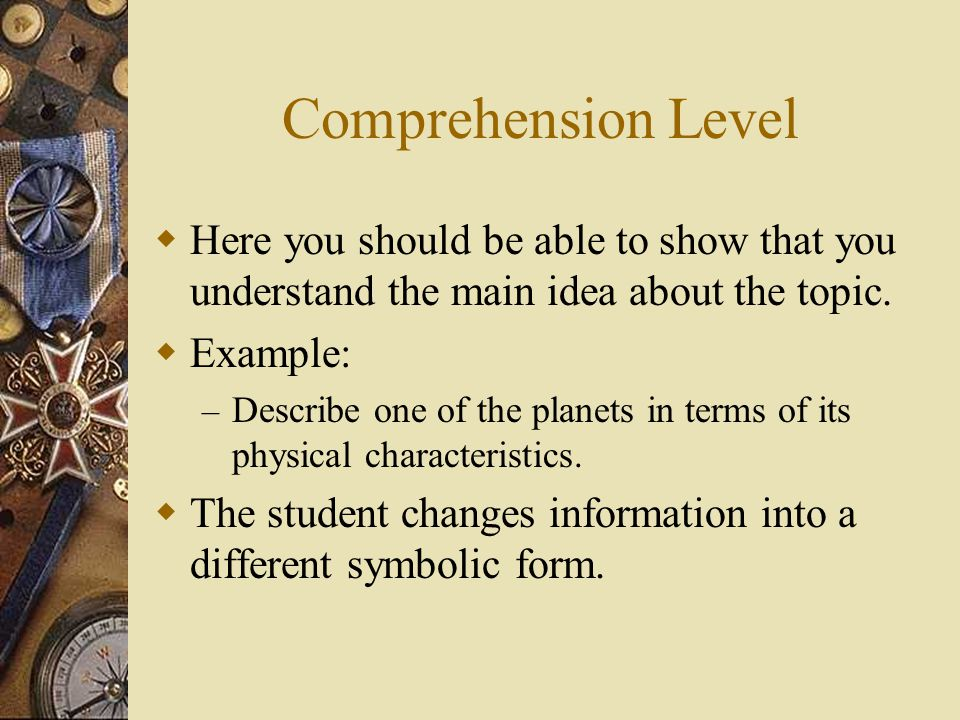 Comprehension Level Here you should be able to show that you understand the main idea about the topic.