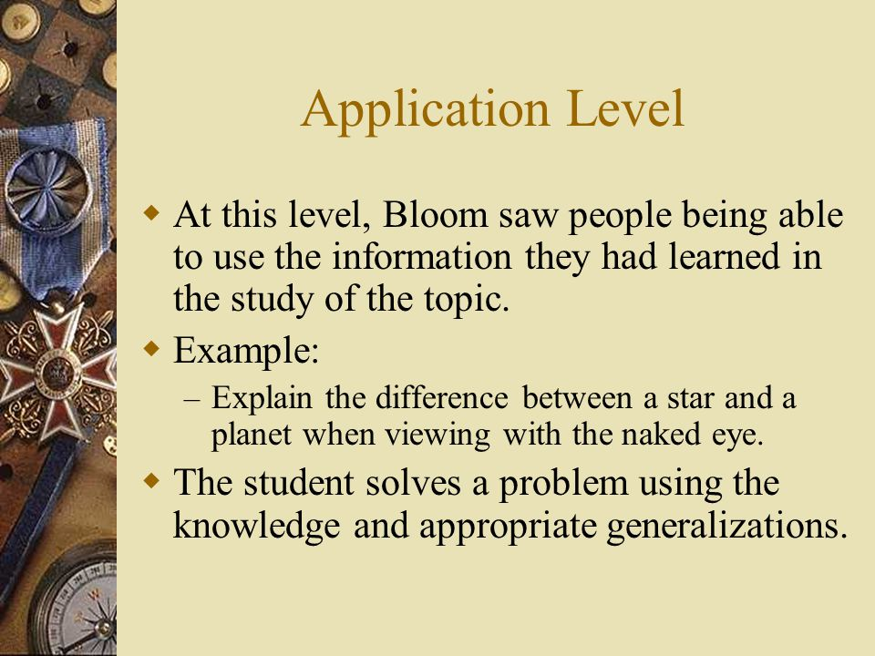Application Level At this level, Bloom saw people being able to use the information they had learned in the study of the topic.