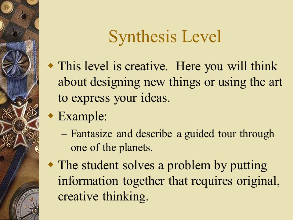 Synthesis Level This level is creative. Here you will think about designing new things or using the art to express your ideas.