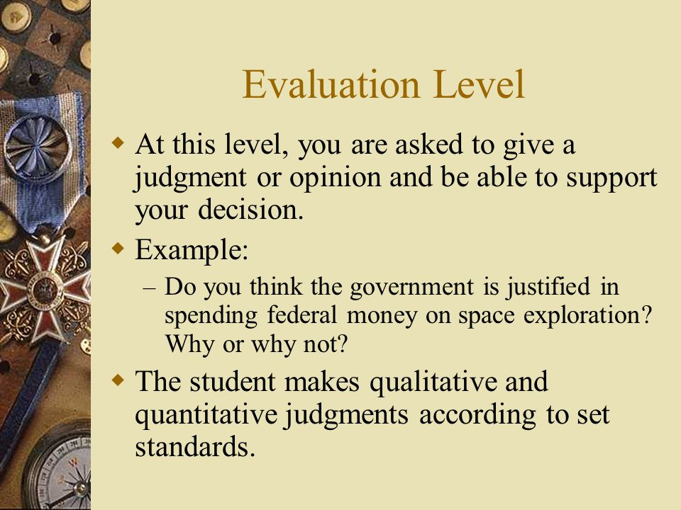 Evaluation Level At this level, you are asked to give a judgment or opinion and be able to support your decision.