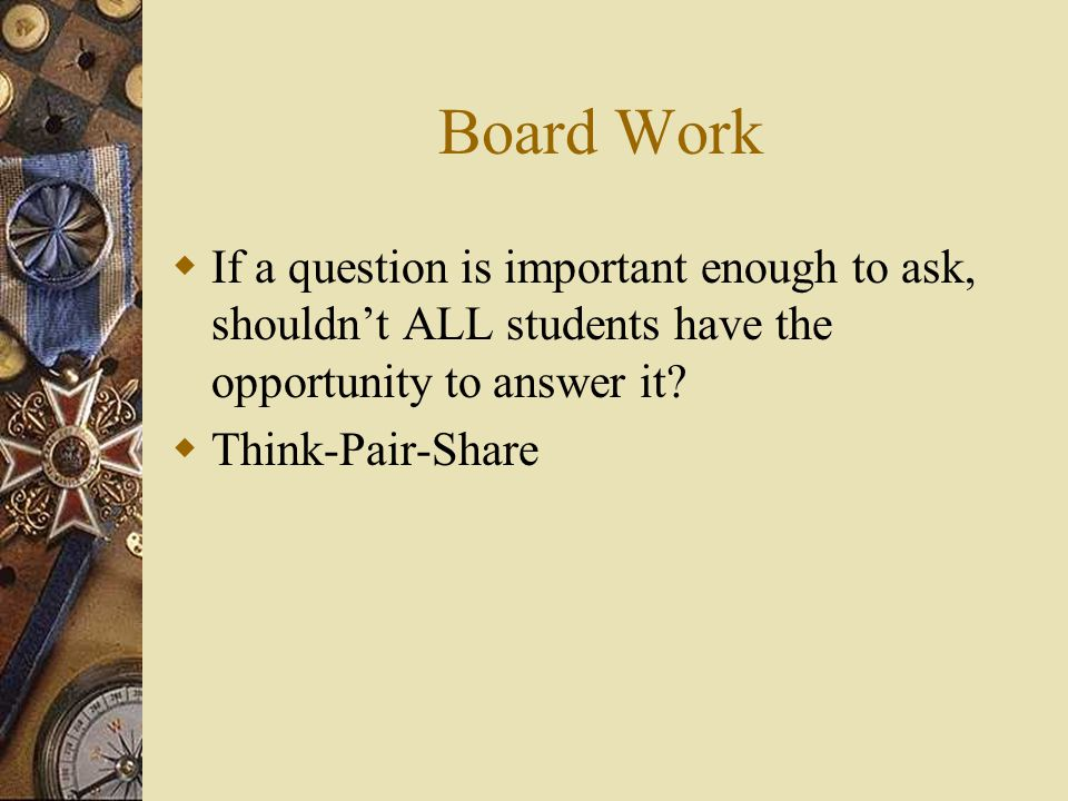 Board Work If a question is important enough to ask, shouldn't ALL students have the opportunity to answer it