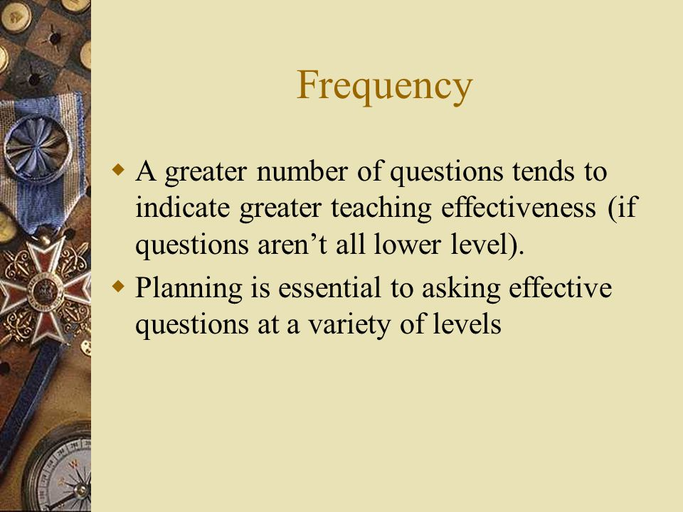 Frequency A greater number of questions tends to indicate greater teaching effectiveness (if questions aren't all lower level).