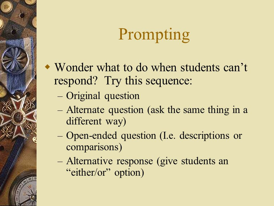 Prompting Wonder what to do when students can't respond Try this sequence: Original question.