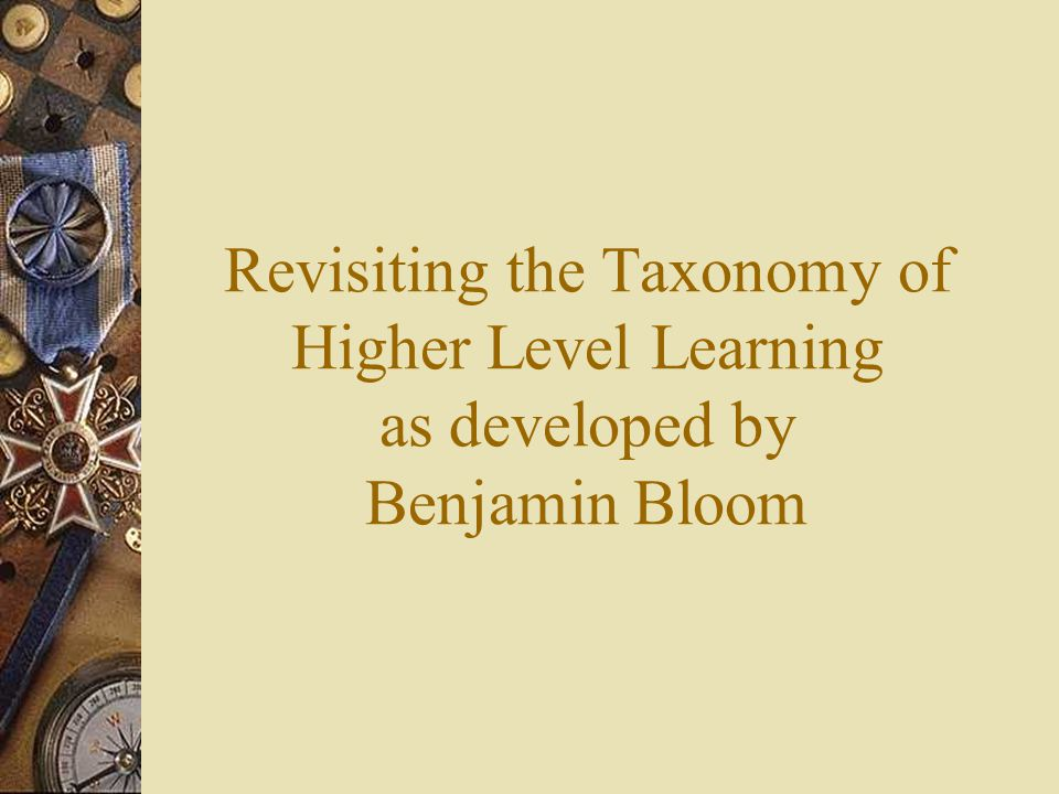 Revisiting the Taxonomy of Higher Level Learning as developed by Benjamin Bloom