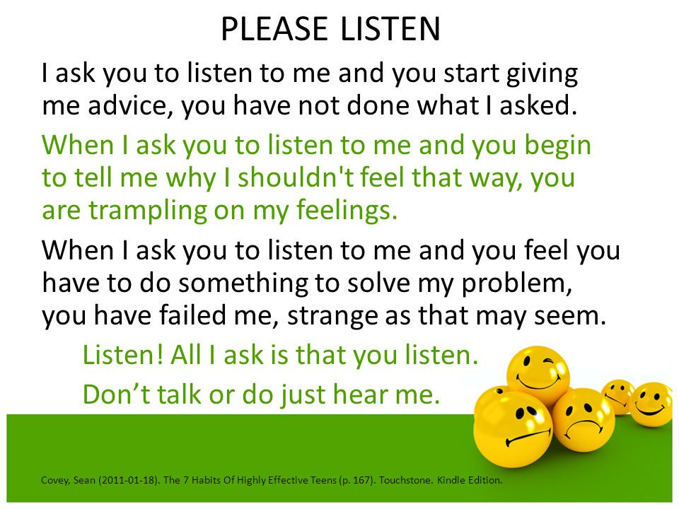 PLEASE LISTEN I ask you to listen to me and you start giving me advice, you have not done what I asked.