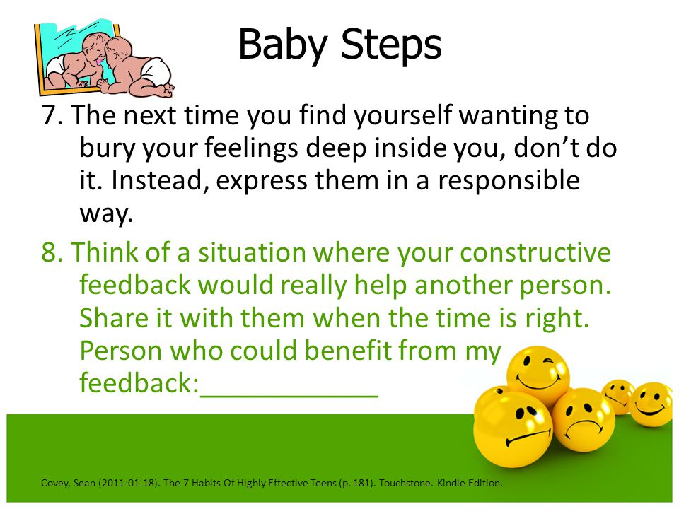 Baby Steps 7. The next time you find yourself wanting to bury your feelings deep inside you, don't do it. Instead, express them in a responsible way.