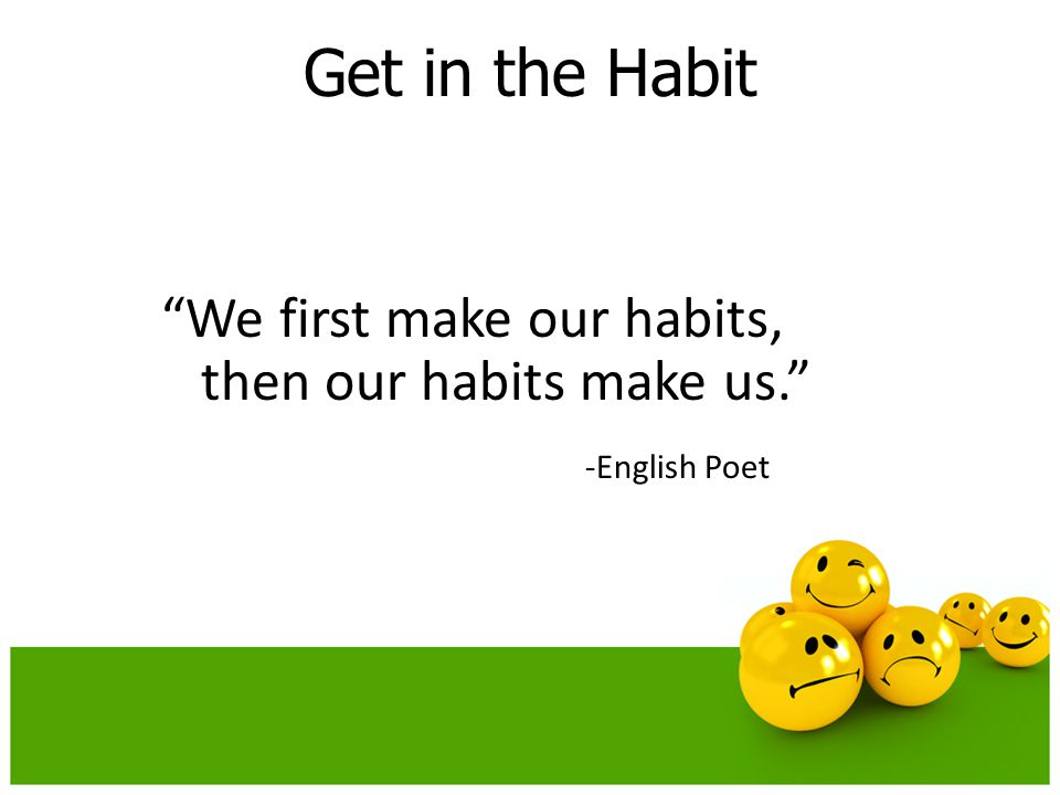Get in the Habit We first make our habits, then our habits make us. -English Poet