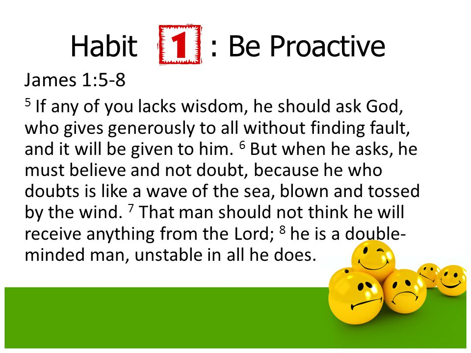 Habit : Be Proactive James 1:5-8