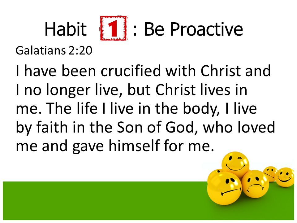 Habit : Be Proactive Galatians 2:20.
