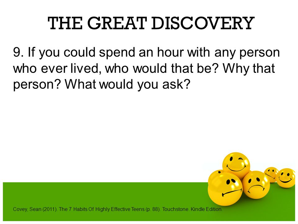 THE GREAT DISCOVERY 9. If you could spend an hour with any person who ever lived, who would that be Why that person What would you ask