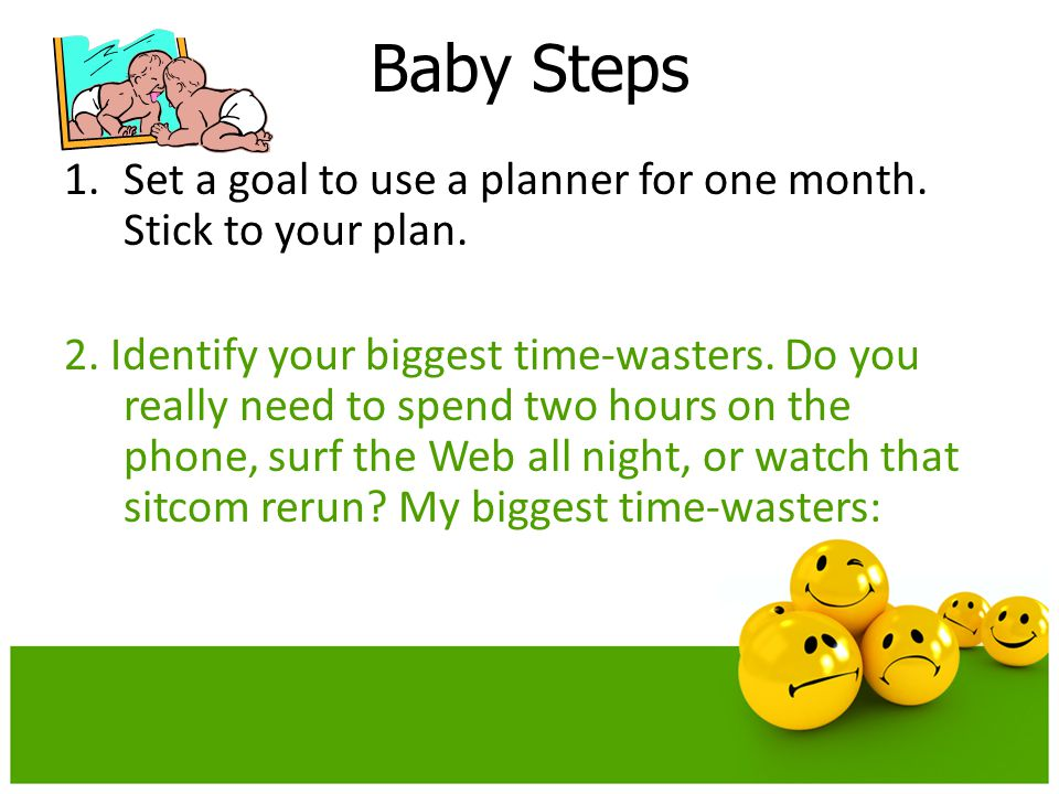 Baby Steps Set a goal to use a planner for one month. Stick to your plan.