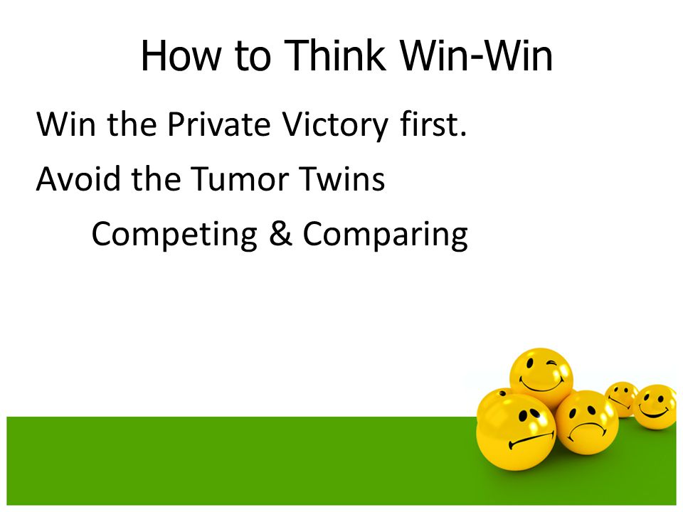 How to Think Win-Win Win the Private Victory first. Avoid the Tumor Twins Competing & Comparing