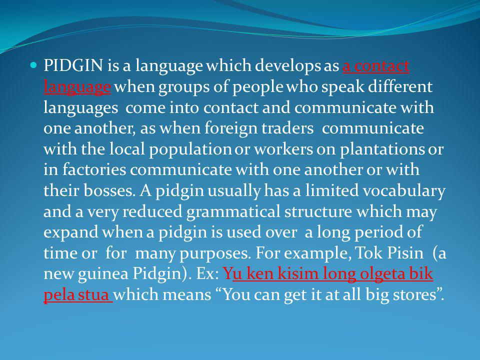 PIDGIN is a language which develops as a contact language when groups of people who speak different languages come into contact and communicate with one another, as when foreign traders communicate with the local population or workers on plantations or in factories communicate with one another or with their bosses.