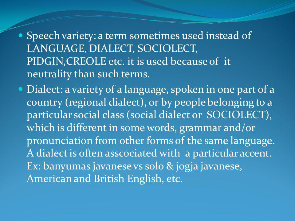 Speech variety: a term sometimes used instead of LANGUAGE, DIALECT, SOCIOLECT, PIDGIN,CREOLE etc. it is used because of it neutrality than such terms.