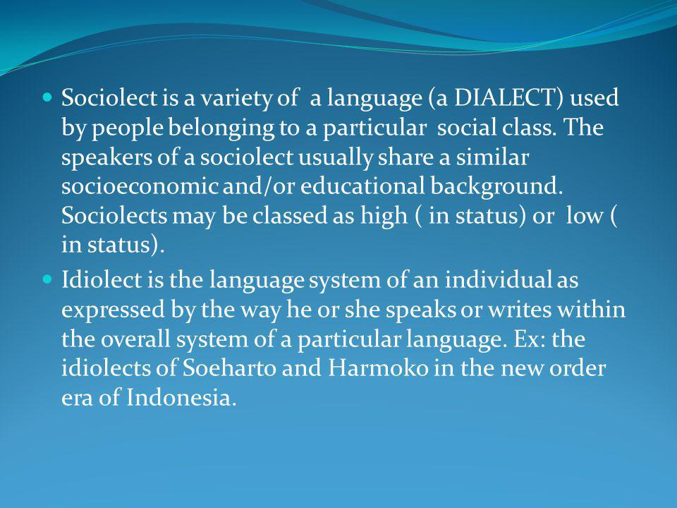Sociolect is a variety of a language (a DIALECT) used by people belonging to a particular social class. The speakers of a sociolect usually share a similar socioeconomic and/or educational background. Sociolects may be classed as high ( in status) or low ( in status).
