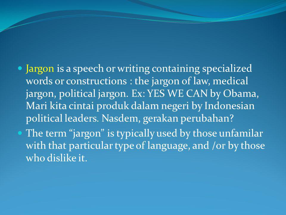 Jargon is a speech or writing containing specialized words or constructions : the jargon of law, medical jargon, political jargon. Ex: YES WE CAN by Obama, Mari kita cintai produk dalam negeri by Indonesian political leaders. Nasdem, gerakan perubahan
