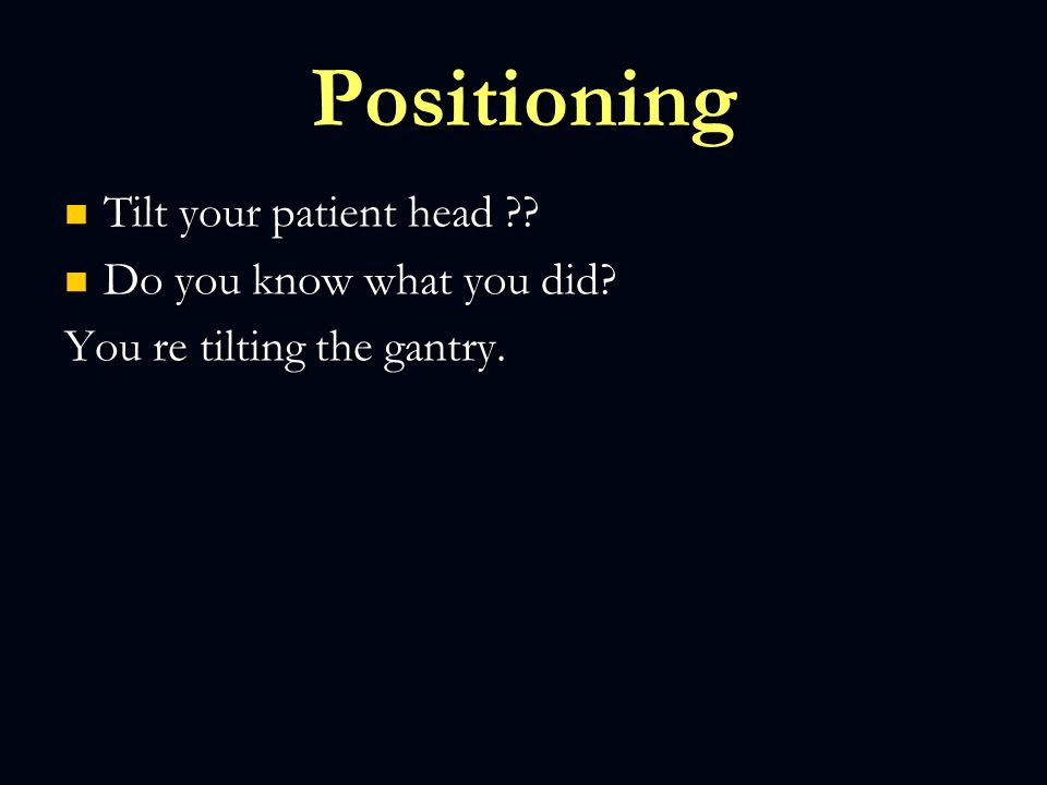 Positioning Tilt your patient head Do you know what you did