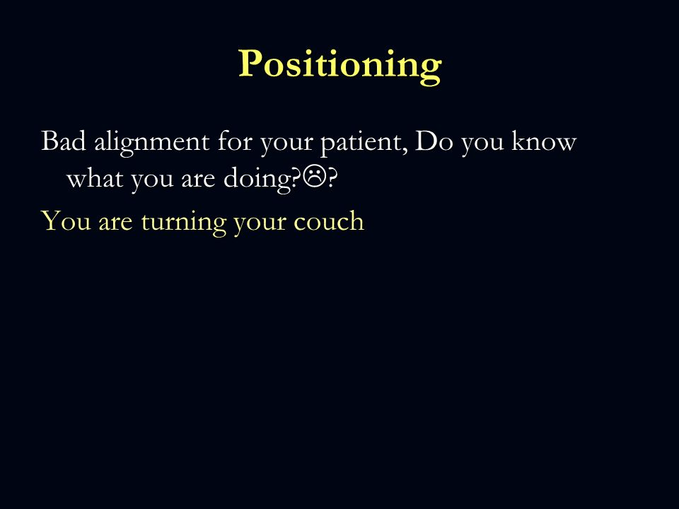 Positioning Bad alignment for your patient, Do you know what you are doing .