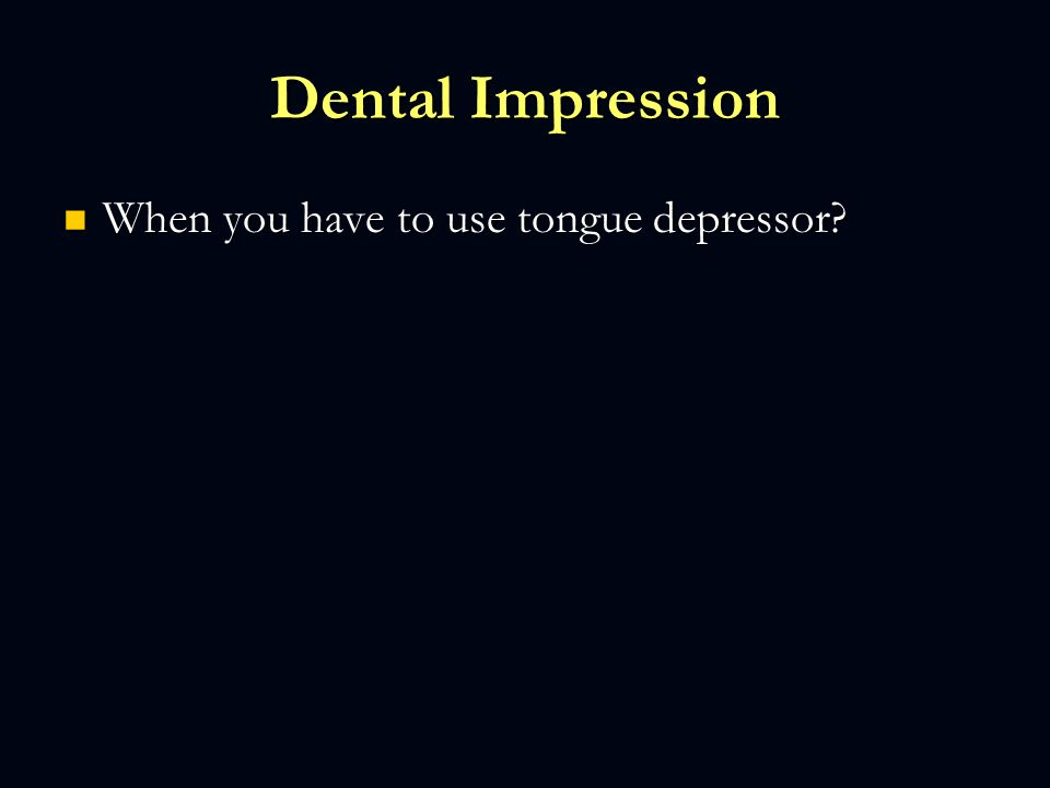 Dental Impression When you have to use tongue depressor