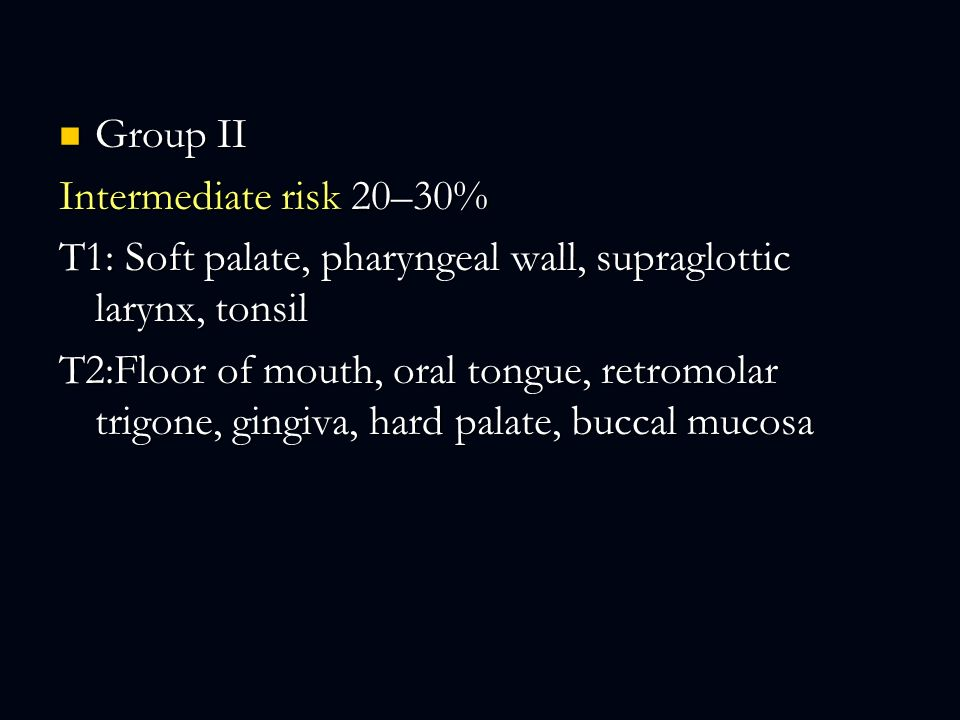Group II Intermediate risk 20–30% T1: Soft palate, pharyngeal wall, supraglottic larynx, tonsil