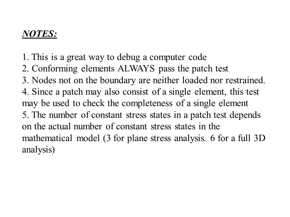 NOTES: 1. This is a great way to debug a computer code. 2. Conforming elements ALWAYS pass the patch test.