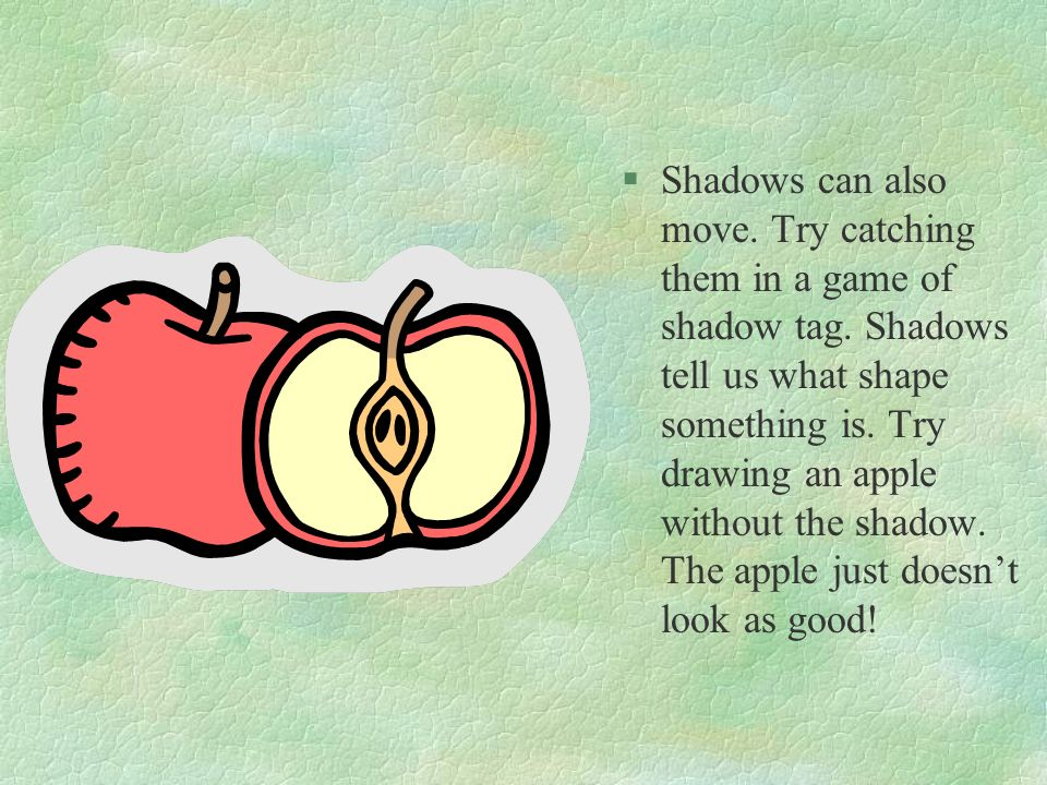 Shadows can also move. Try catching them in a game of shadow tag