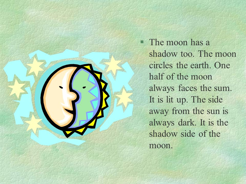 The moon has a shadow too. The moon circles the earth