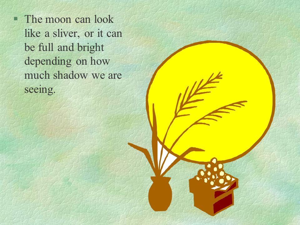 The moon can look like a sliver, or it can be full and bright depending on how much shadow we are seeing.