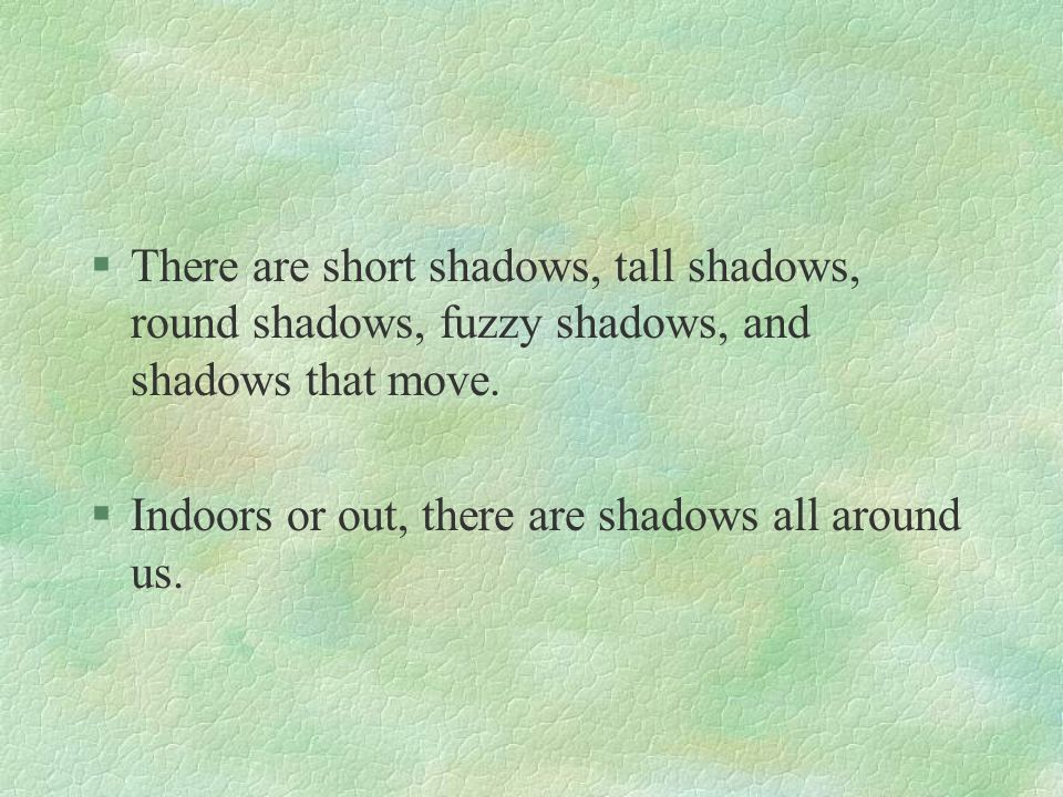 There are short shadows, tall shadows, round shadows, fuzzy shadows, and shadows that move.