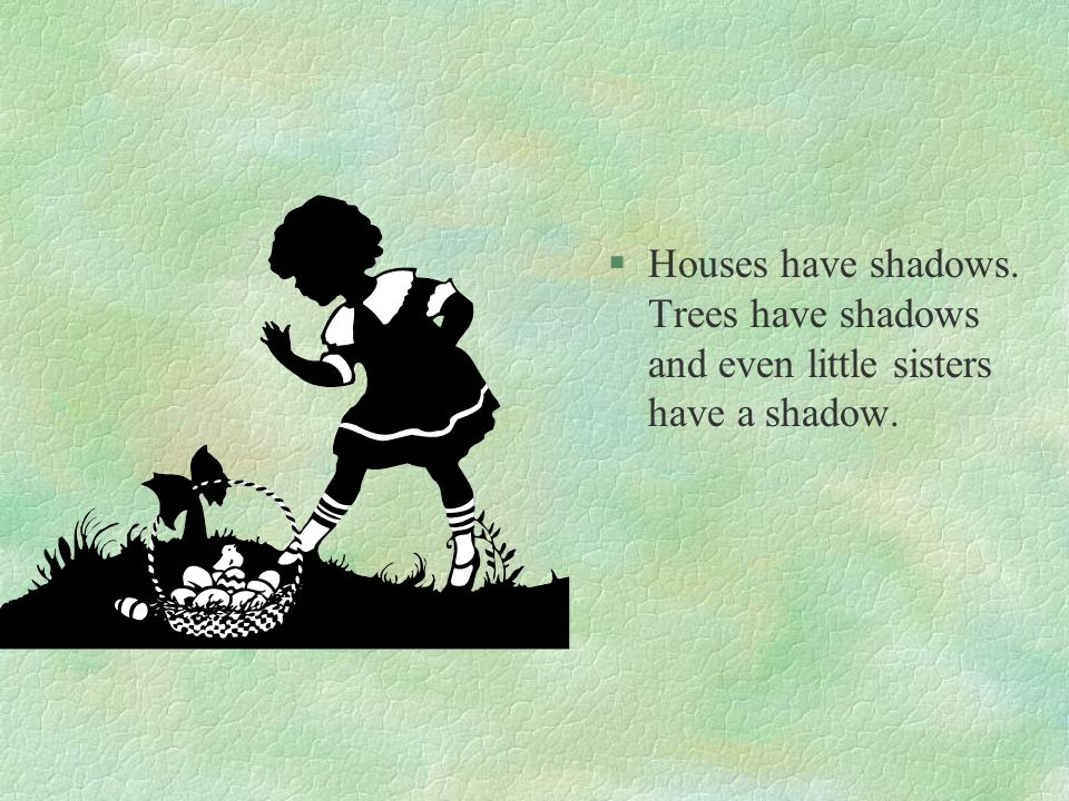 Houses have shadows. Trees have shadows and even little sisters have a shadow.