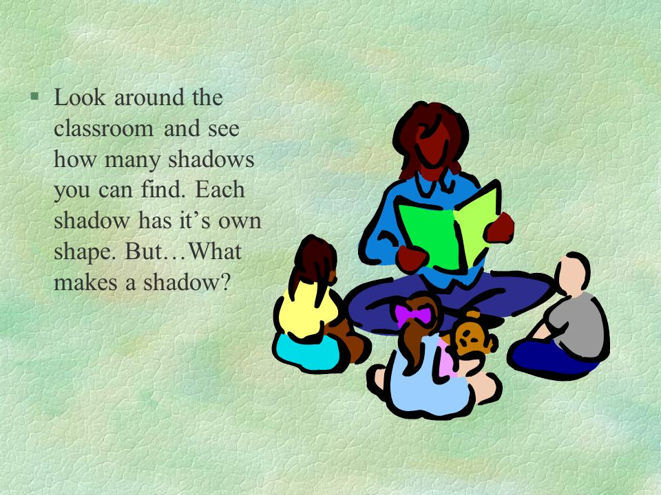 Look around the classroom and see how many shadows you can find