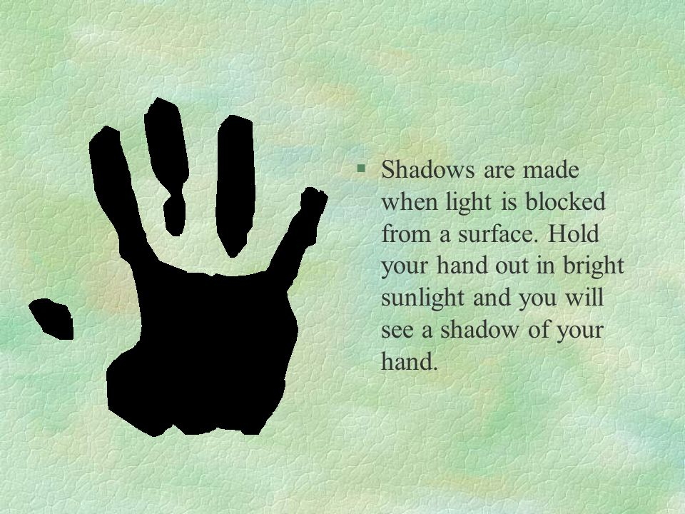 Shadows are made when light is blocked from a surface