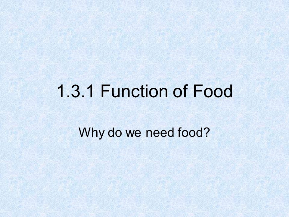 1.3.1 Function of Food Why do we need food